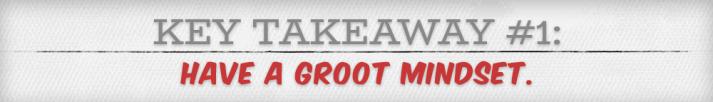 Key Takeaway #1 - Have a Groot Mindset