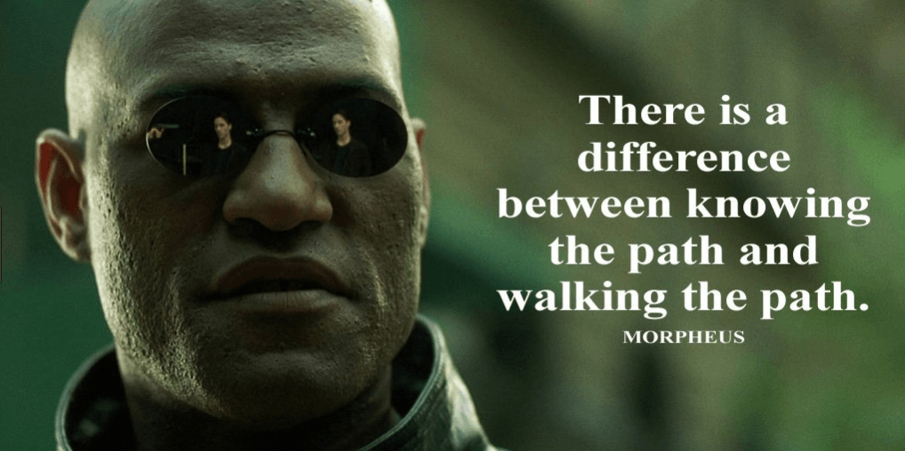 "Morpheus saying ""there is a difference between knowing the path and walking the path."""